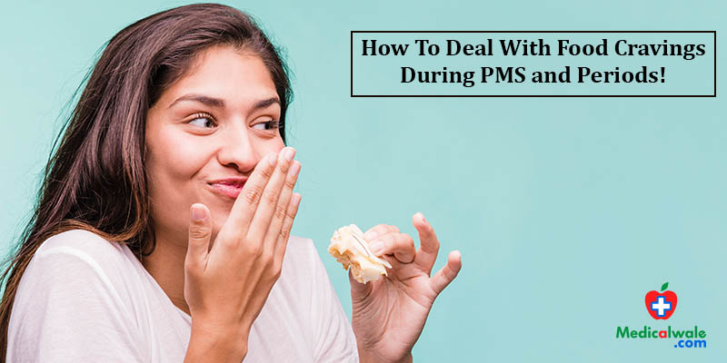 How To Deal With Food Cravings During PMS and Periods!