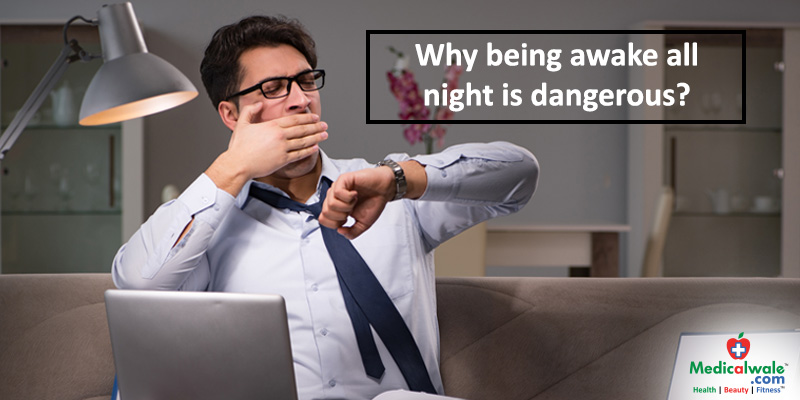 Why being awake all night is dangerous?